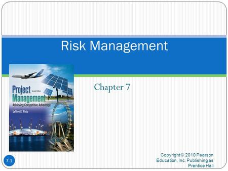 Chapter 7 Copyright © 2010 Pearson Education, Inc. Publishing as Prentice Hall 7-1 Risk Management.