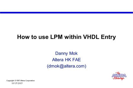 Copyright © 1997 Altera Corporation 10/15/2015 How to use LPM within VHDL Entry Danny Mok Altera HK FAE