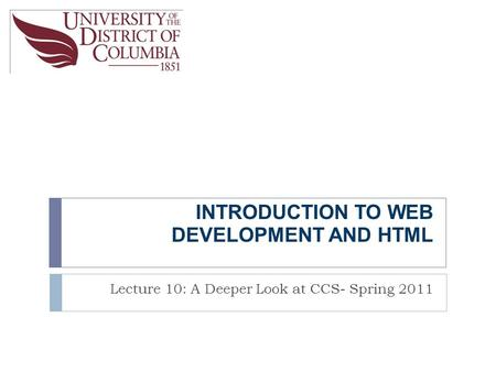 INTRODUCTION TO WEB DEVELOPMENT AND HTML Lecture 10: A Deeper Look at CCS- Spring 2011.