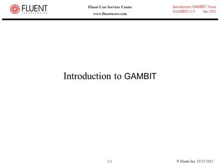 © Fluent Inc. 10/15/20151-1 Introductory GAMBIT Notes GAMBIT v2.0 Jan 2002 Fluent User Services Center www.fluentusers.com Introduction to GAMBIT.