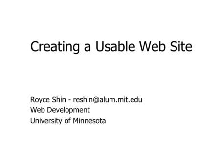 Creating a Usable Web Site Royce Shin - Web Development University of Minnesota.
