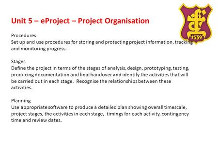 Unit 5 – eProject – Project Organisation Procedures Set up and use procedures for storing and protecting project information, tracking and monitoring progress.