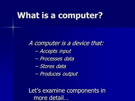 What is a computer? A computer is a device that: –Accepts input –Processes data –Stores data –Produces output Let's examine components in more detail…