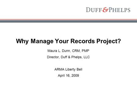 Why Manage Your Records Project? Maura L. Dunn, CRM, PMP Director, Duff & Phelps, LLC ARMA Liberty Bell April 16, 2009.