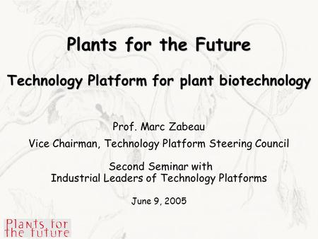 Plants for the Future Technology Platform for plant biotechnology Prof. Marc Zabeau Vice Chairman, Technology Platform Steering Council Second Seminar.