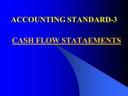 ACCOUNTING STANDARD-3 CASH FLOW STATAEMENTS. PURPOSE PURPOSE To provide information about the historical changes in cash and cash equivalents of an enterprise.