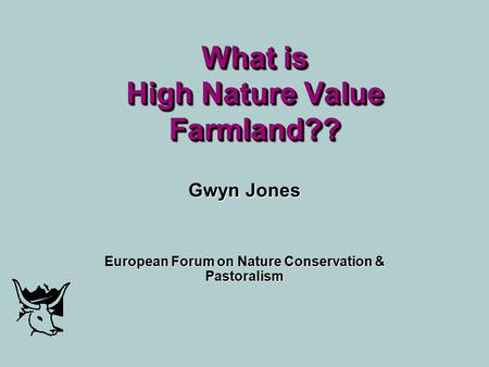 What is High Nature Value Farmland?? Gwyn Jones European Forum on Nature Conservation & Pastoralism.