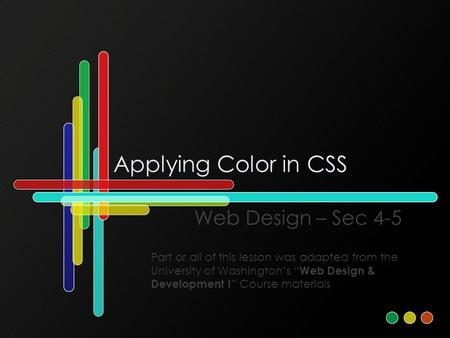 "Applying Color in CSS Web Design – Sec 4-5 Part or all of this lesson was adapted from the University of Washington's "" Web Design & Development I "" Course."