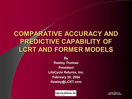 - 1 - LIfeCycle Returns, Inc. © 2004 All Rights Reserved COMPARATIVE ACCURACY AND PREDICTIVE CAPABILITY OF LCRT AND FORMER MODELS By Rawley Thomas President.