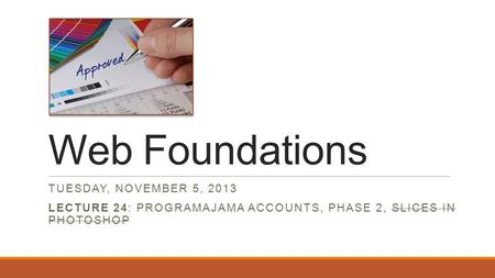 Web Foundations TUESDAY, NOVEMBER 5, 2013 LECTURE 24: PROGRAMAJAMA ACCOUNTS, PHASE 2, SLICES IN PHOTOSHOP.