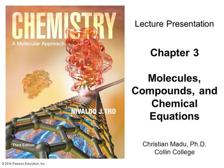 © 2014 Pearson Education, Inc. Christian Madu, Ph.D. Collin College Lecture Presentation Chapter 3 Molecules, Compounds, and Chemical Equations.