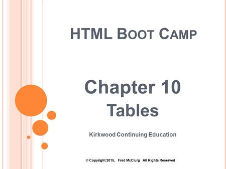 HTML B OOT C AMP Chapter 10 Tables Kirkwood Continuing Education © Copyright 2015, Fred McClurg All Rights Reserved.