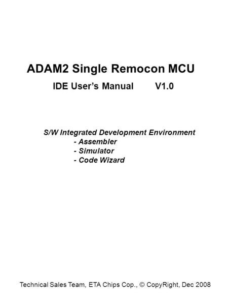 ADAM2 Single Remocon MCU IDE User's Manual S/W Integrated Development Environment - Assembler - Simulator - Code Wizard V1.0 Technical Sales Team, ETA.