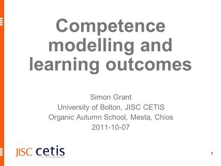 1 Competence modelling and learning outcomes Simon Grant University of Bolton, JISC CETIS Organic Autumn School, Mesta, Chios 2011-10-07.