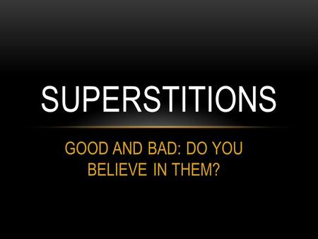 GOOD AND BAD: DO YOU BELIEVE IN THEM? SUPERSTITIONS.