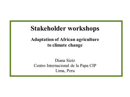Stakeholder workshops Adaptation of African agriculture to climate change Diana Sietz Centro Internacional de la Papa CIP Lima, Peru.