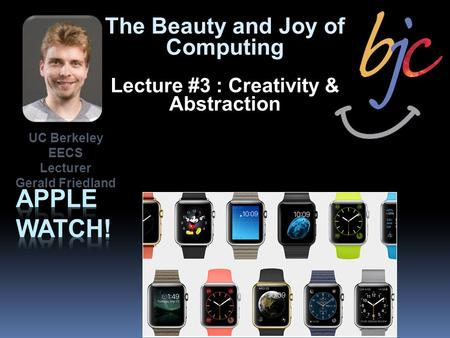 The Beauty and Joy of Computing Lecture #3 : Creativity & Abstraction UC Berkeley EECS Lecturer Gerald Friedland.