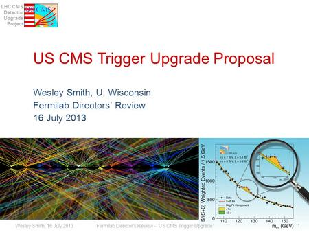 LHC CMS Detector Upgrade Project US CMS Trigger Upgrade Proposal Wesley Smith, U. Wisconsin Fermilab Directors' Review 16 July 2013 Fermilab Director's.