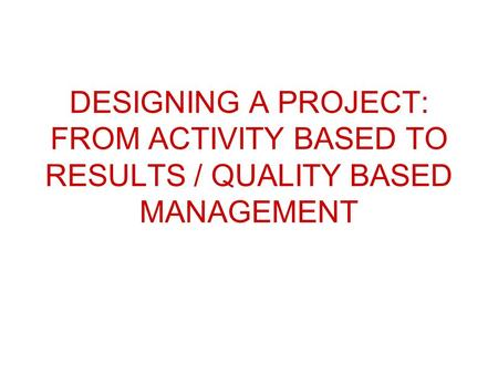 DESIGNING A PROJECT: FROM ACTIVITY BASED TO RESULTS / QUALITY BASED MANAGEMENT.