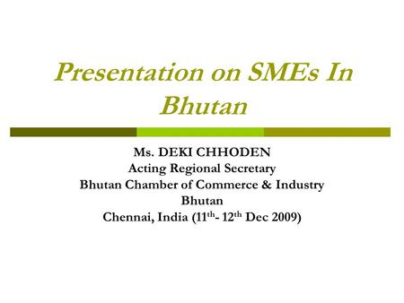 Presentation on SMEs In Bhutan Ms. DEKI CHHODEN Acting Regional Secretary Bhutan Chamber of Commerce & Industry Bhutan Chennai, India (11 th - 12 th Dec.