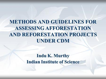 METHODS AND GUIDELINES FOR ASSESSING AFFORESTATION AND REFORESTATION PROJECTS UNDER CDM Indu K. Murthy Indian Institute of Science.