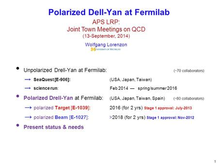 Unpolarized Drell-Yan at Fermilab: (~70 collaborators) → SeaQuest [E-906]: (USA, Japan, Taiwan) → science run: Feb 2014 — spring/summer 2016 Polarized.