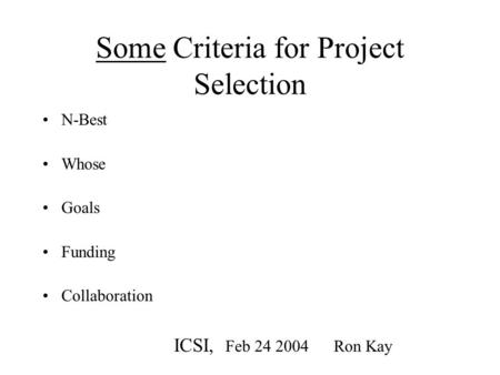 Some Criteria for Project Selection N-Best Whose Goals Funding Collaboration ICSI, Feb 24 2004 Ron Kay.