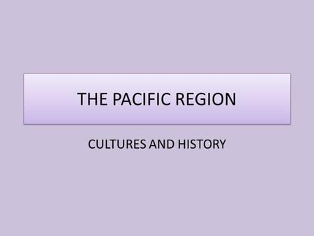 THE PACIFIC REGION CULTURES AND HISTORY.