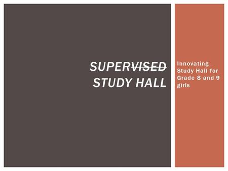 Innovating Study Hall for Grade 8 and 9 girls SUPERVISED STUDY HALL.