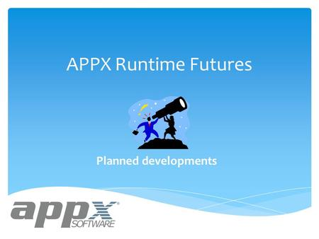APPX Runtime Futures Planned developments. APPX Runtime Futures  New Record Selection Method and User Interface for Query Setup  New Sort Order Specification.