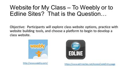 Website for My Class – To Weebly or to Edline Sites? That is the Question… Objective: Participants will explore class website options, practice with website.