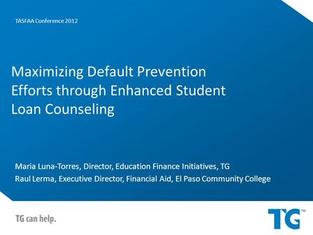 Maximizing Default Prevention Efforts through Enhanced Student Loan Counseling Maria Luna-Torres, Director, Education Finance Initiatives, TG Raul Lerma,