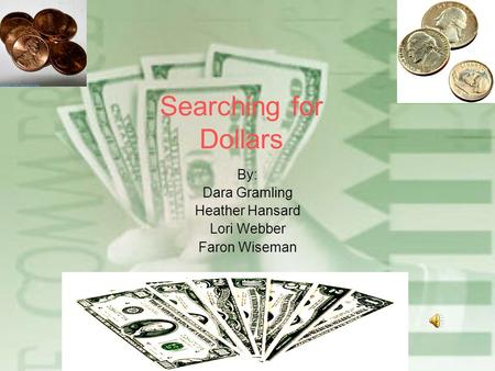 Searching for Dollars By: Dara Gramling Heather Hansard Lori Webber Faron Wiseman.