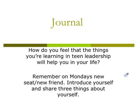 Journal How do you feel that the things you're learning in teen leadership will help you in your life? Remember on Mondays new seat/new friend. Introduce.