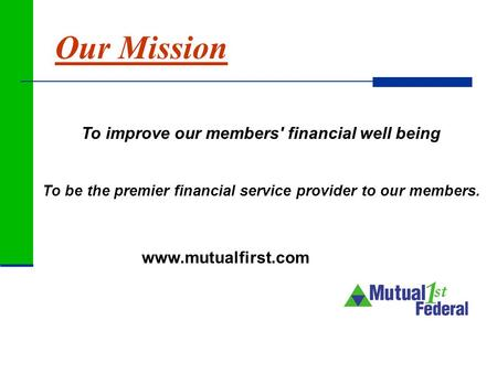 Www.mutualfirst.com To improve our members' financial well being To be the premier financial service provider to our members. Our Mission.