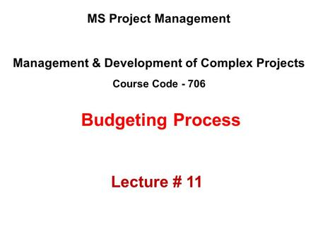 Management & Development of Complex Projects Course Code - 706 MS Project Management Budgeting Process Lecture # 11.