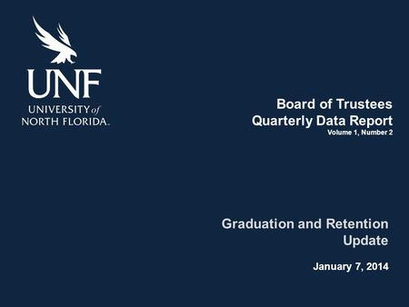 Board of Trustees Quarterly Data Report Volume 1, Number 2 Graduation and Retention Update January 7, 2014.