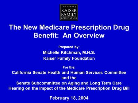 The New Medicare Prescription Drug Benefit: An Overview Prepared by: Michelle Kitchman, M.H.S. Kaiser Family Foundation For the: California Senate Health.