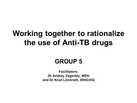 Working together to rationalize the use of Anti-TB drugs GROUP 5 Facilitators: Dr Andrey Zagorkiy, MSH and Dr Knut Lönnroth, WHO/HQ.