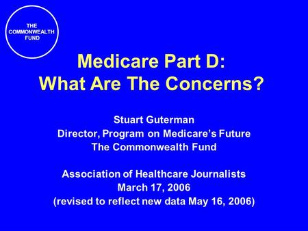 THE COMMONWEALTH FUND Medicare Part D: What Are The Concerns? Stuart Guterman Director, Program on Medicare's Future The Commonwealth Fund Association.