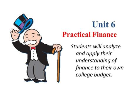 Chapter 1 Practical Finance Unit 6 Students will analyze and apply their understanding of finance to their own college budget.