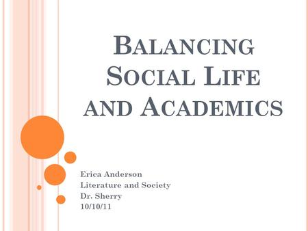 B ALANCING S OCIAL L IFE AND A CADEMICS Erica Anderson Literature and Society Dr. Sherry 10/10/11.