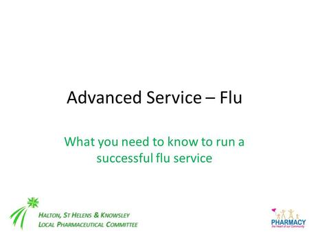 H ALTON, S T H ELENS & K NOWSLEY L OCAL P HARMACEUTICAL C OMMITTEE Advanced Service – Flu What you need to know to run a successful flu service.