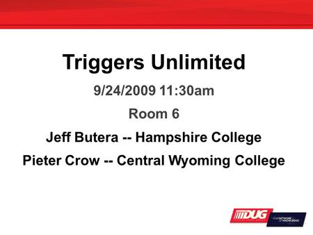 Triggers Unlimited 9/24/2009 11:30am Room 6 Jeff Butera -- Hampshire College Pieter Crow -- Central Wyoming College.