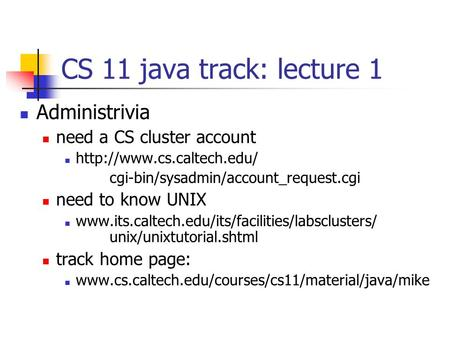 CS 11 java track: lecture 1 Administrivia need a CS cluster account  cgi-bin/sysadmin/account_request.cgi need to know UNIX