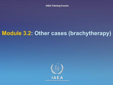 IAEA International Atomic Energy Agency Module 3.2: Other cases (brachytherapy) IAEA Training Course.