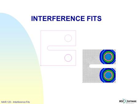 INTERFERENCE FITS MAR 120 - Interference Fits. WS 13 - 2 MAR 120 - Interference Fits Model Description: Two types of interference fit modeling are demonstrated.