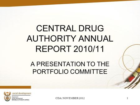 CENTRAL DRUG AUTHORITY ANNUAL REPORT 2010/11 A PRESENTATION TO THE PORTFOLIO COMMITTEE CDA: NOVEMBER 20121.