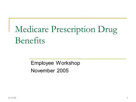 11/8/051 Medicare Prescription Drug Benefits Employee Workshop November 2005.