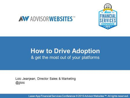 Laser App Financial Services Conference © 2015 Advisor Websites™. All rights reserved. How to Drive Adoption & get the most out of your platforms Loic.
